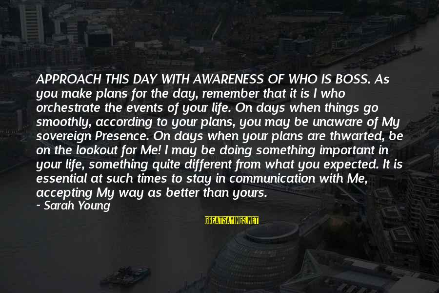 You Are Important For Me Sayings By Sarah Young: APPROACH THIS DAY WITH AWARENESS OF WHO IS BOSS. As you make plans for the