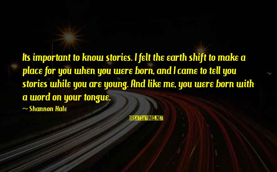 You Are Important For Me Sayings By Shannon Hale: Its important to know stories. I felt the earth shift to make a place for