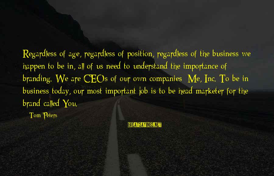 You Are Important For Me Sayings By Tom Peters: Regardless of age, regardless of position, regardless of the business we happen to be in,
