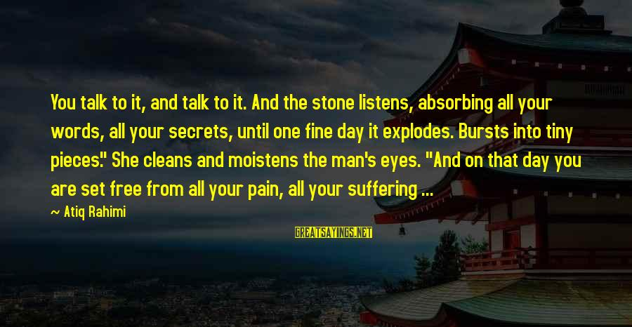 You Are Set Free Sayings By Atiq Rahimi: You talk to it, and talk to it. And the stone listens, absorbing all your