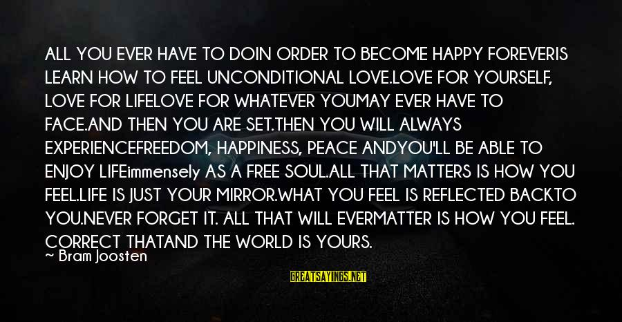 You Are Set Free Sayings By Bram Joosten: ALL YOU EVER HAVE TO DOIN ORDER TO BECOME HAPPY FOREVERIS LEARN HOW TO FEEL
