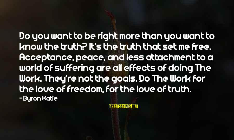 You Are Set Free Sayings By Byron Katie: Do you want to be right more than you want to know the truth? It's