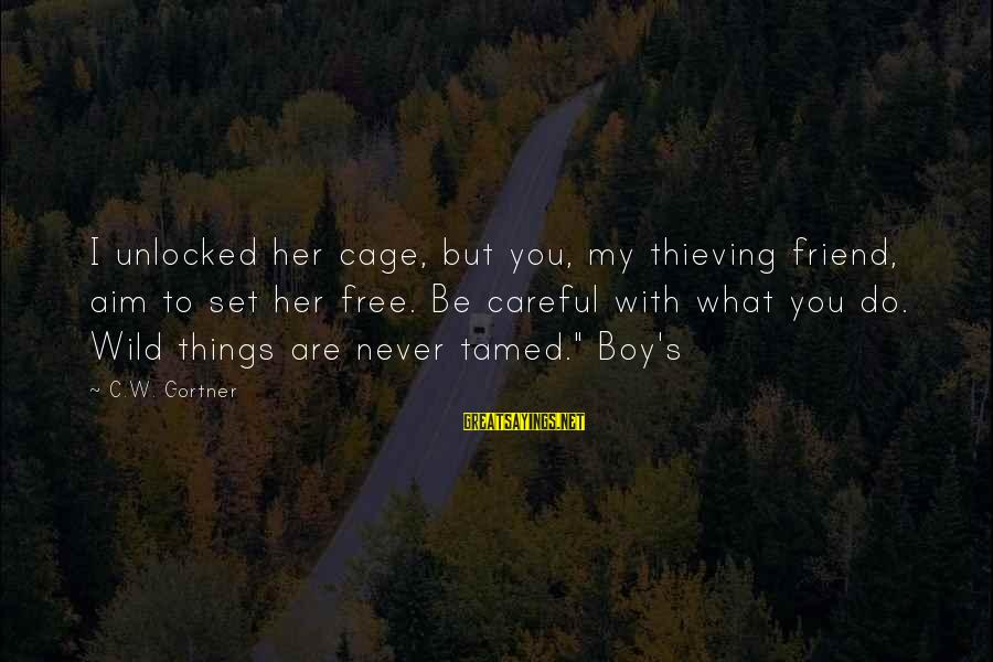 You Are Set Free Sayings By C.W. Gortner: I unlocked her cage, but you, my thieving friend, aim to set her free. Be