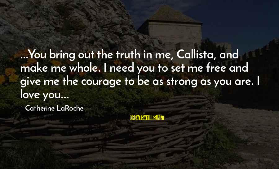 You Are Set Free Sayings By Catherine LaRoche: ...You bring out the truth in me, Callista, and make me whole. I need you