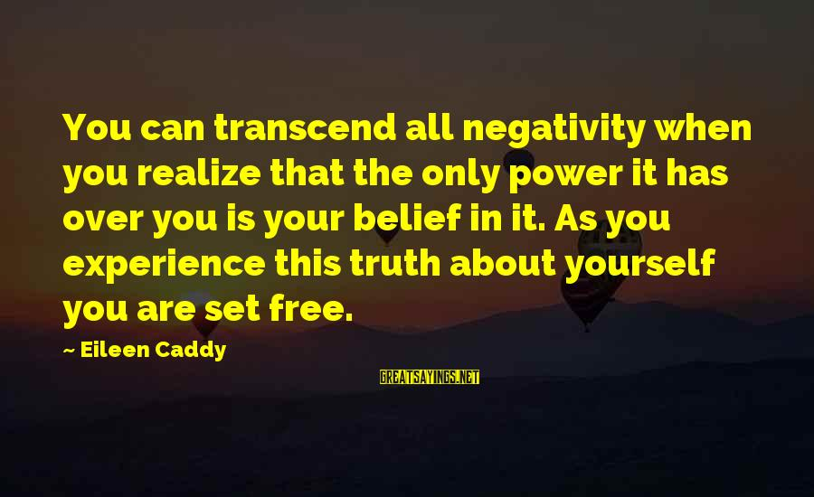 You Are Set Free Sayings By Eileen Caddy: You can transcend all negativity when you realize that the only power it has over