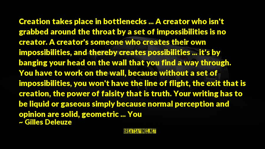 You Are Set Free Sayings By Gilles Deleuze: Creation takes place in bottlenecks ... A creator who isn't grabbed around the throat by