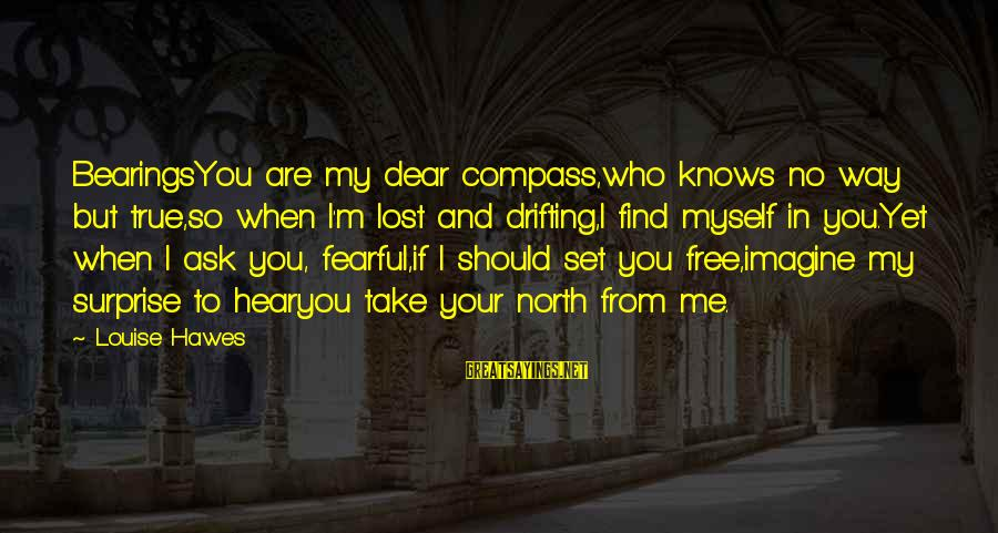 You Are Set Free Sayings By Louise Hawes: BearingsYou are my dear compass,who knows no way but true,so when I'm lost and drifting,I