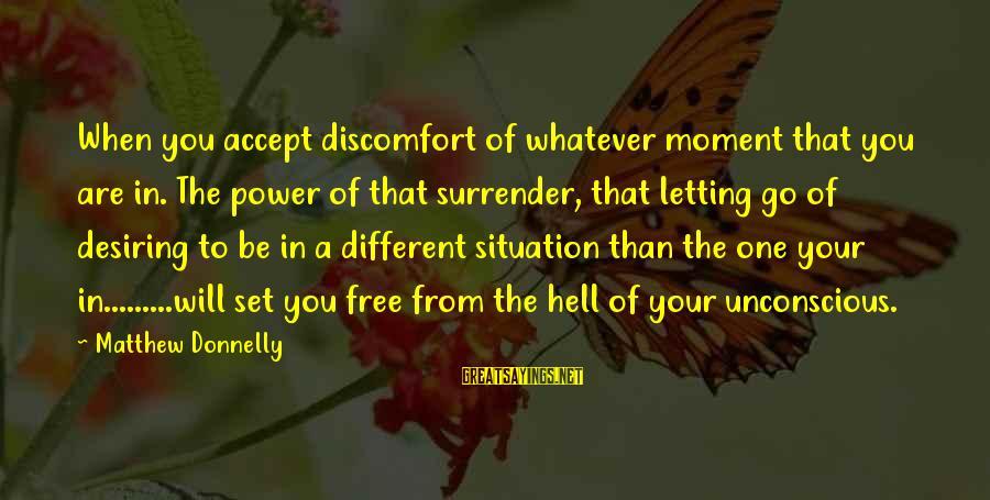 You Are Set Free Sayings By Matthew Donnelly: When you accept discomfort of whatever moment that you are in. The power of that