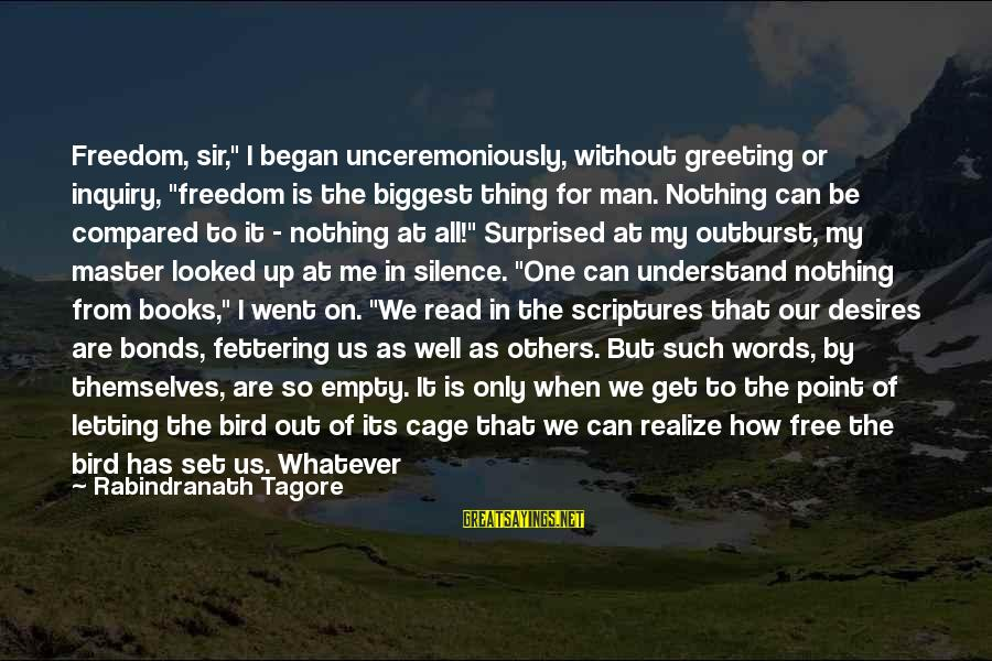 """You Are Set Free Sayings By Rabindranath Tagore: Freedom, sir,"""" I began unceremoniously, without greeting or inquiry, """"freedom is the biggest thing for"""