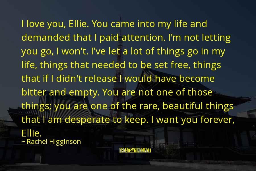 You Are Set Free Sayings By Rachel Higginson: I love you, Ellie. You came into my life and demanded that I paid attention.
