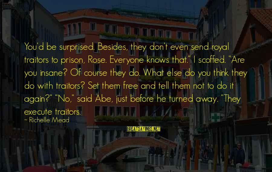 You Are Set Free Sayings By Richelle Mead: You'd be surprised. Besides, they don't even send royal traitors to prison, Rose. Everyone knows