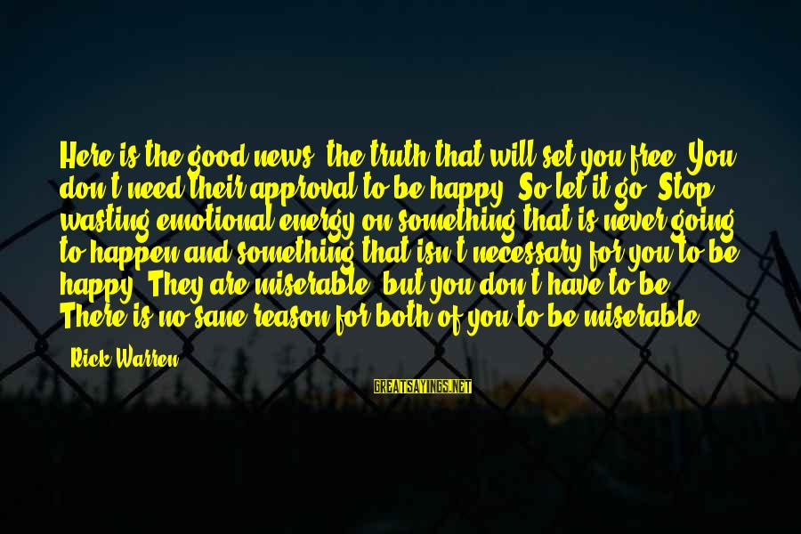You Are Set Free Sayings By Rick Warren: Here is the good news, the truth that will set you free: You don't need