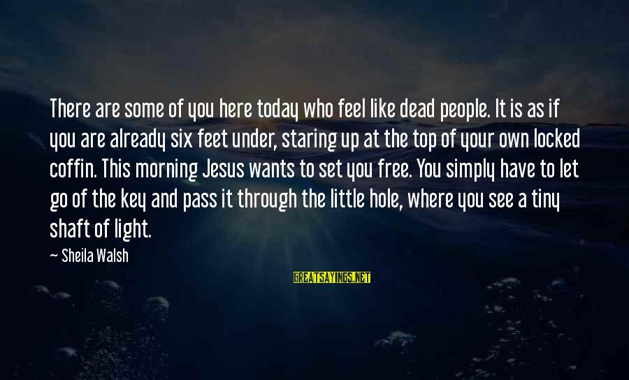 You Are Set Free Sayings By Sheila Walsh: There are some of you here today who feel like dead people. It is as