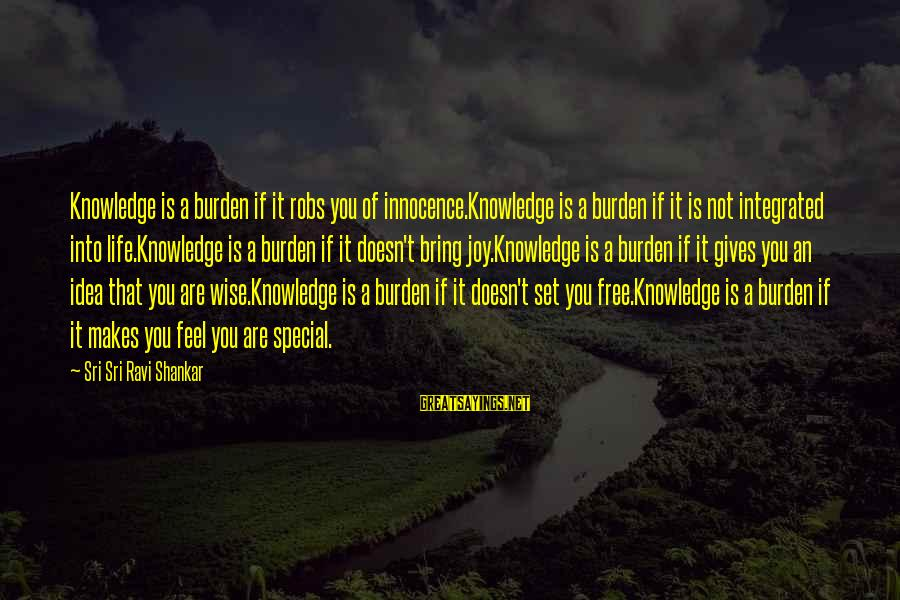 You Are Set Free Sayings By Sri Sri Ravi Shankar: Knowledge is a burden if it robs you of innocence.Knowledge is a burden if it