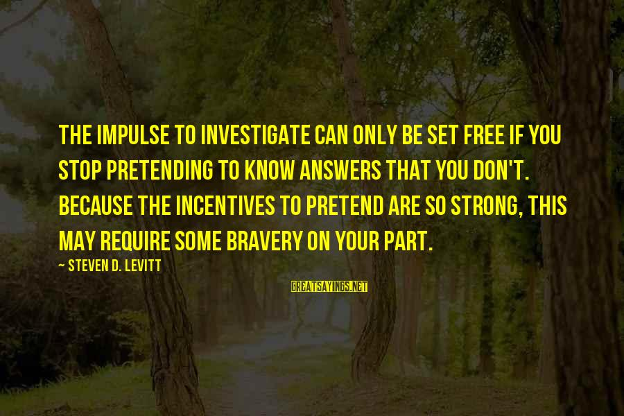 You Are Set Free Sayings By Steven D. Levitt: The impulse to investigate can only be set free if you stop pretending to know