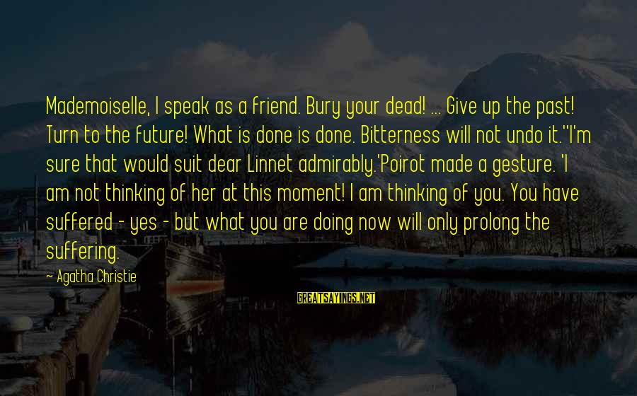 You Are The Only Friend Sayings By Agatha Christie: Mademoiselle, I speak as a friend. Bury your dead! ... Give up the past! Turn