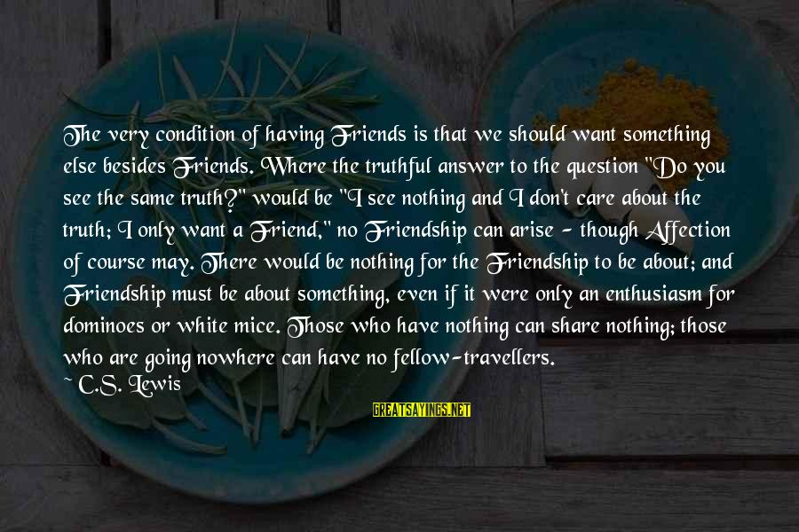 You Are The Only Friend Sayings By C.S. Lewis: The very condition of having Friends is that we should want something else besides Friends.