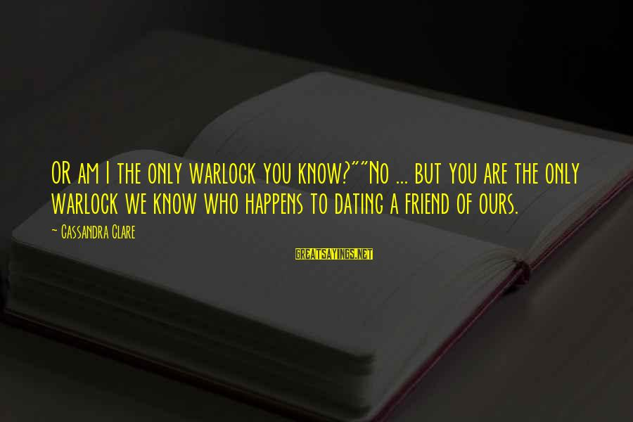 """You Are The Only Friend Sayings By Cassandra Clare: OR am I the only warlock you know?""""""""No ... but you are the only warlock"""