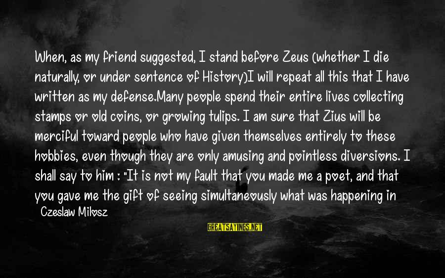 You Are The Only Friend Sayings By Czeslaw Milosz: When, as my friend suggested, I stand before Zeus (whether I die naturally, or under