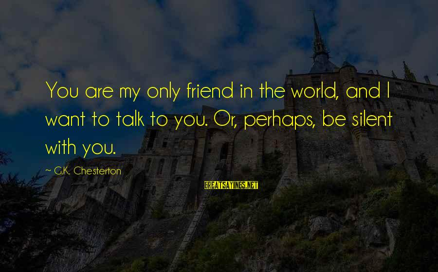 You Are The Only Friend Sayings By G.K. Chesterton: You are my only friend in the world, and I want to talk to you.