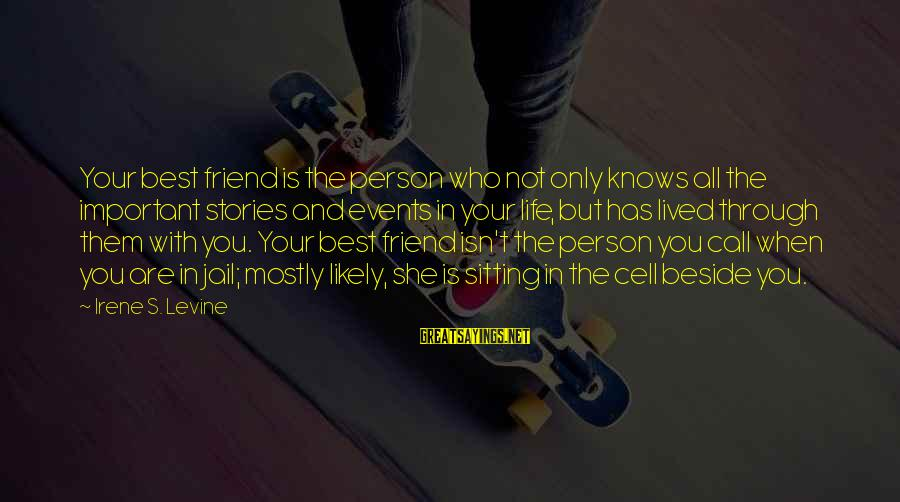 You Are The Only Friend Sayings By Irene S. Levine: Your best friend is the person who not only knows all the important stories and