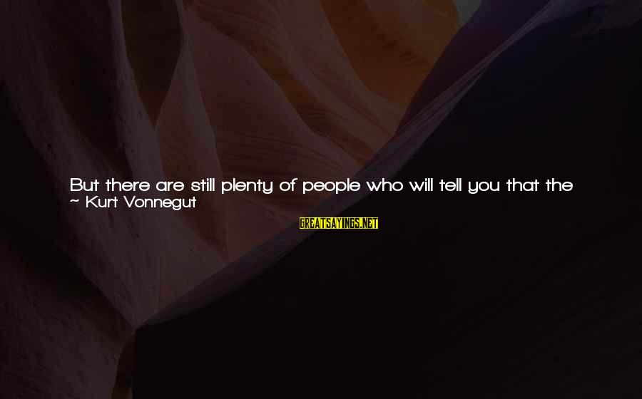 You Are The Only Friend Sayings By Kurt Vonnegut: But there are still plenty of people who will tell you that the most evil