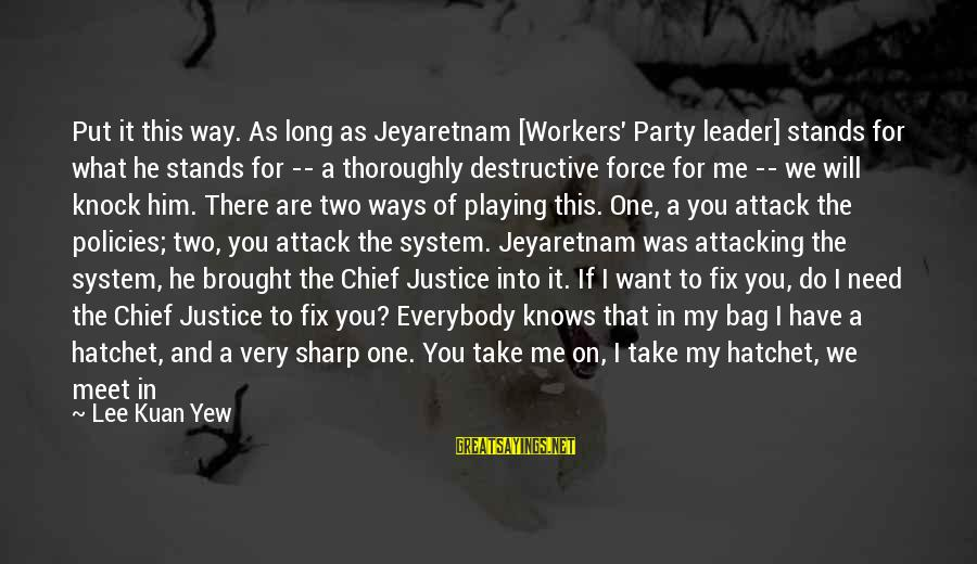 You Are The Only Friend Sayings By Lee Kuan Yew: Put it this way. As long as Jeyaretnam [Workers' Party leader] stands for what he