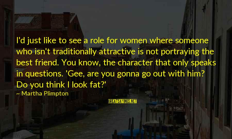 You Are The Only Friend Sayings By Martha Plimpton: I'd just like to see a role for women where someone who isn't traditionally attractive