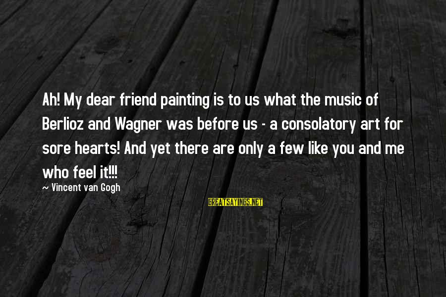You Are The Only Friend Sayings By Vincent Van Gogh: Ah! My dear friend painting is to us what the music of Berlioz and Wagner