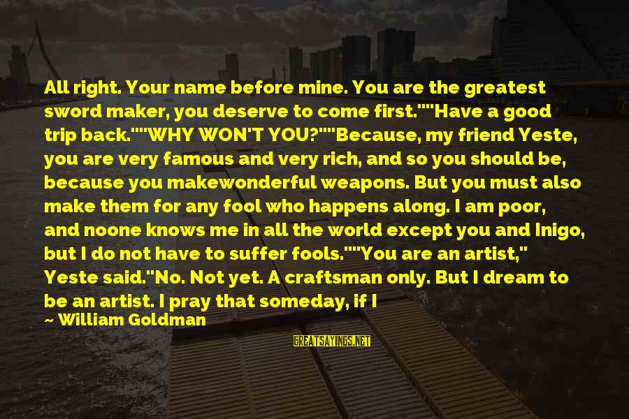 You Are The Only Friend Sayings By William Goldman: All right. Your name before mine. You are the greatest sword maker, you deserve to
