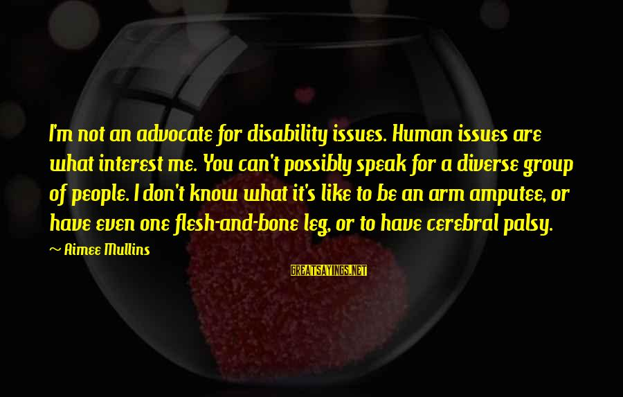 You Are What You Speak Sayings By Aimee Mullins: I'm not an advocate for disability issues. Human issues are what interest me. You can't