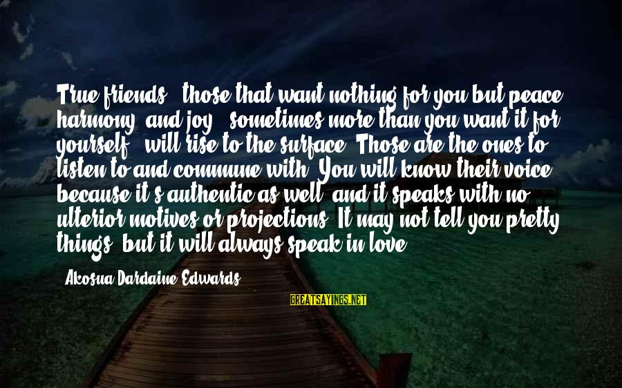 You Are What You Speak Sayings By Akosua Dardaine Edwards: True friends - those that want nothing for you but peace, harmony, and joy -