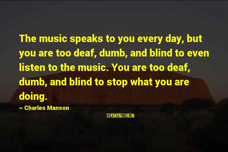 You Are What You Speak Sayings By Charles Manson: The music speaks to you every day, but you are too deaf, dumb, and blind