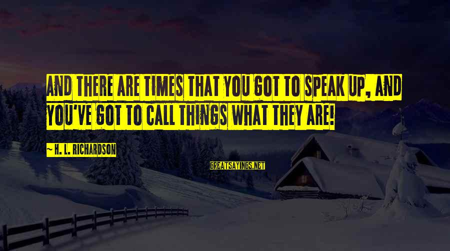 You Are What You Speak Sayings By H. L. Richardson: And there are times that you got to speak up, and you've got to call