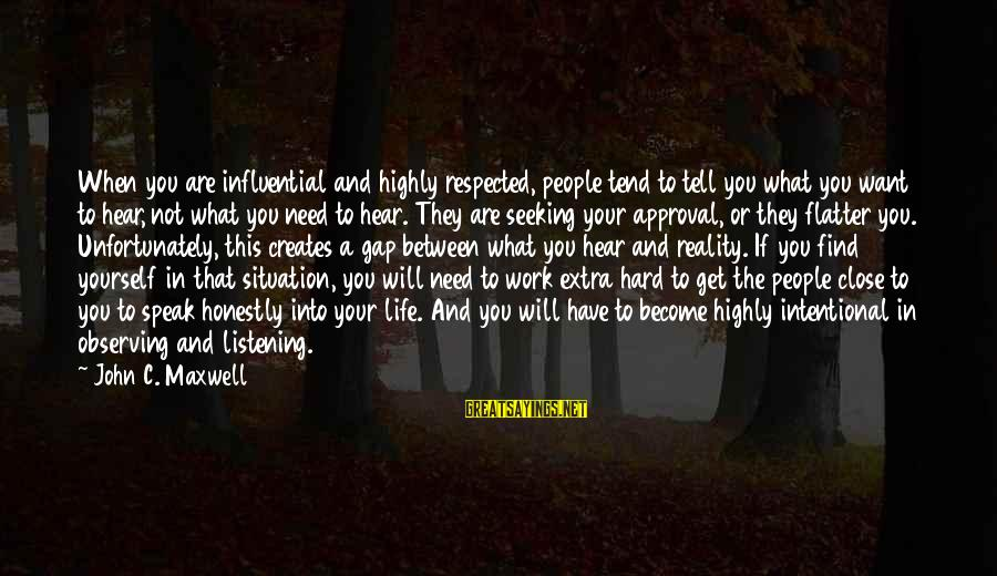 You Are What You Speak Sayings By John C. Maxwell: When you are influential and highly respected, people tend to tell you what you want