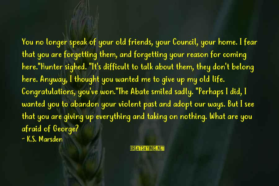 You Are What You Speak Sayings By K.S. Marsden: You no longer speak of your old friends, your Council, your home. I fear that