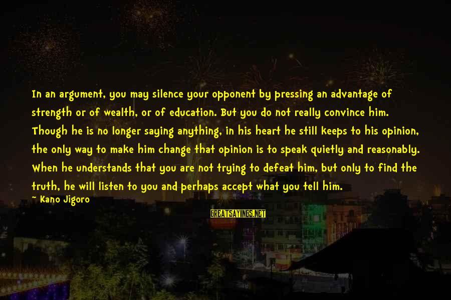 You Are What You Speak Sayings By Kano Jigoro: In an argument, you may silence your opponent by pressing an advantage of strength or