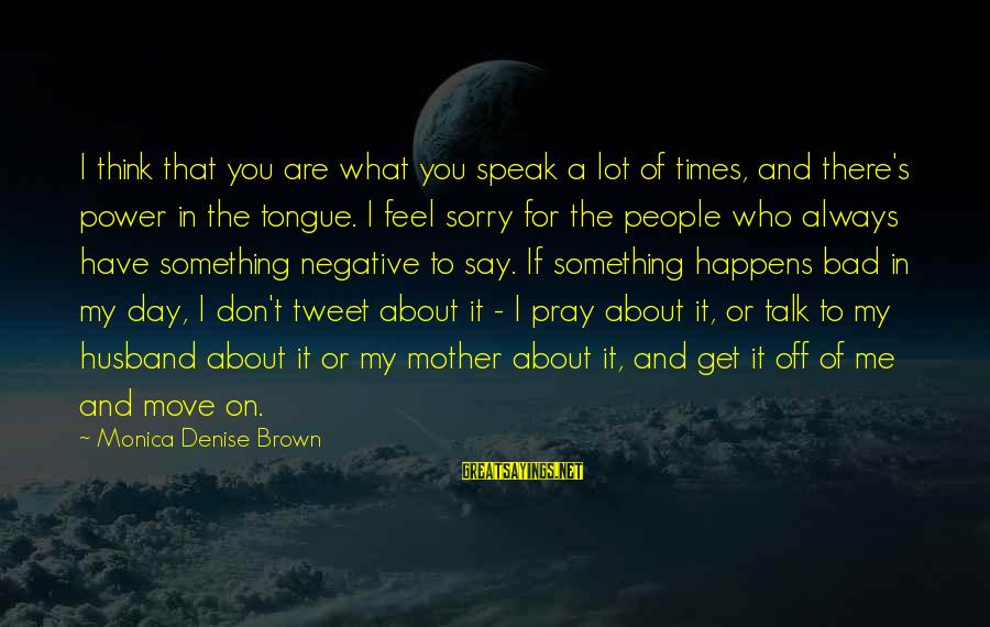 You Are What You Speak Sayings By Monica Denise Brown: I think that you are what you speak a lot of times, and there's power