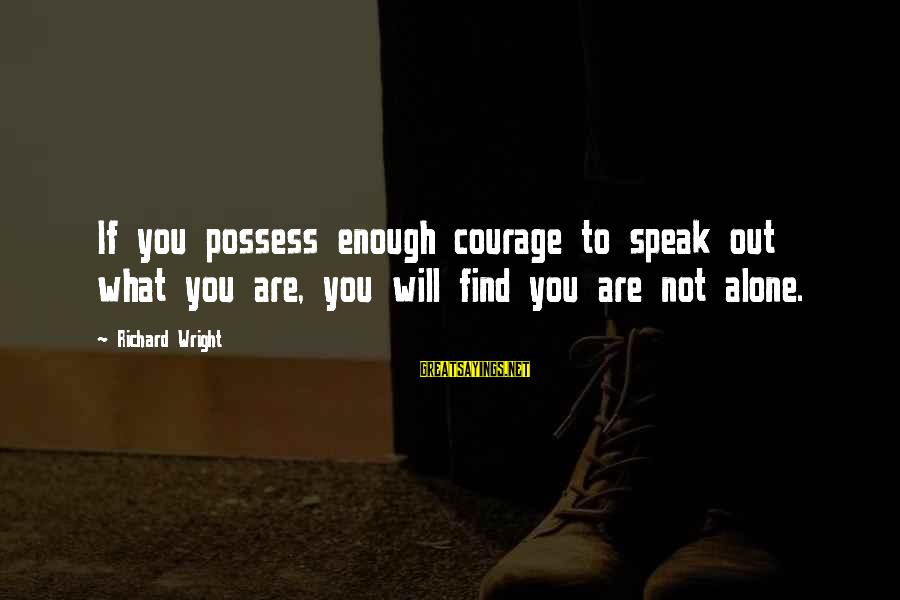 You Are What You Speak Sayings By Richard Wright: If you possess enough courage to speak out what you are, you will find you