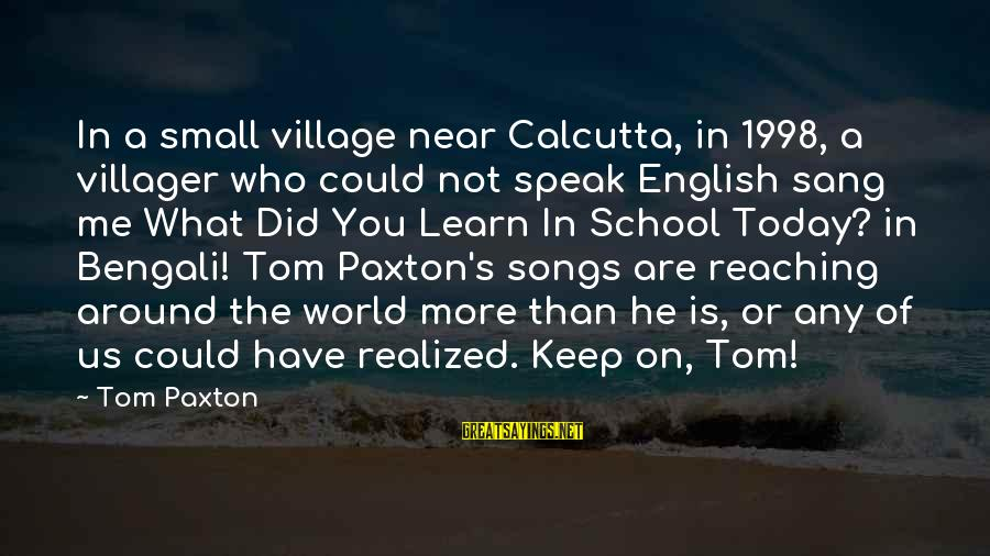 You Are What You Speak Sayings By Tom Paxton: In a small village near Calcutta, in 1998, a villager who could not speak English