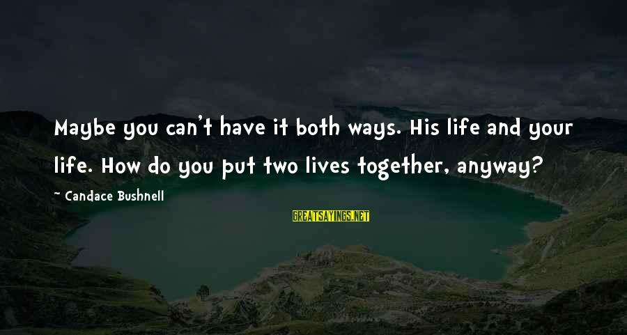 You Can Have It Both Ways Sayings By Candace Bushnell: Maybe you can't have it both ways. His life and your life. How do you