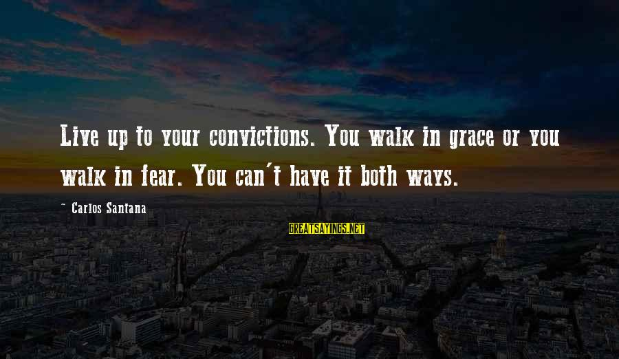 You Can Have It Both Ways Sayings By Carlos Santana: Live up to your convictions. You walk in grace or you walk in fear. You