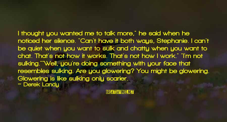 """You Can Have It Both Ways Sayings By Derek Landy: I thought you wanted me to talk more,"""" he said when he noticed her silence."""