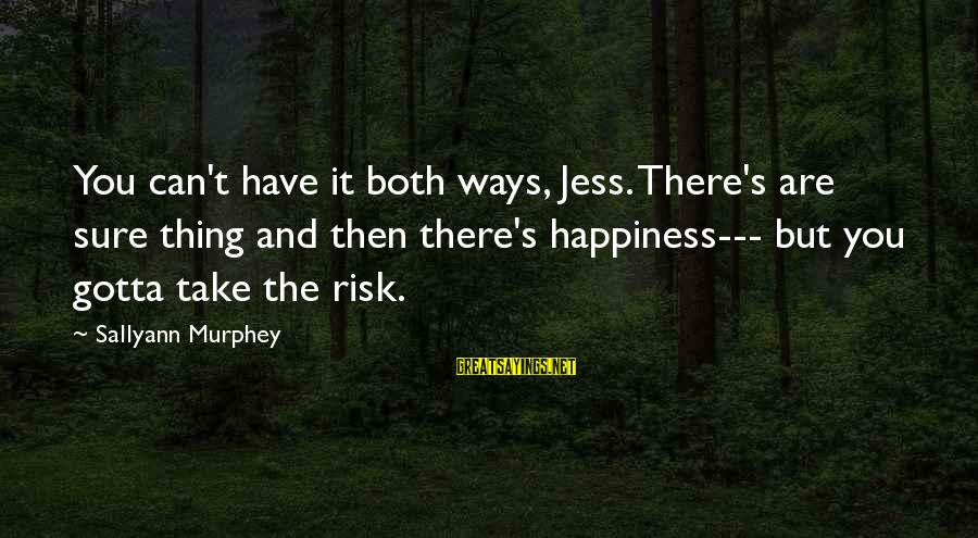 You Can Have It Both Ways Sayings By Sallyann Murphey: You can't have it both ways, Jess. There's are sure thing and then there's happiness---