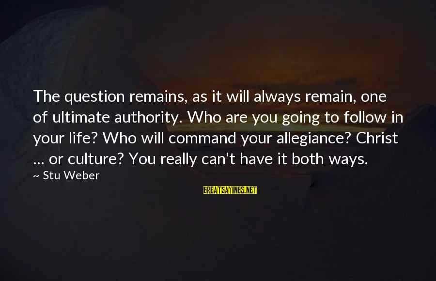 You Can Have It Both Ways Sayings By Stu Weber: The question remains, as it will always remain, one of ultimate authority. Who are you