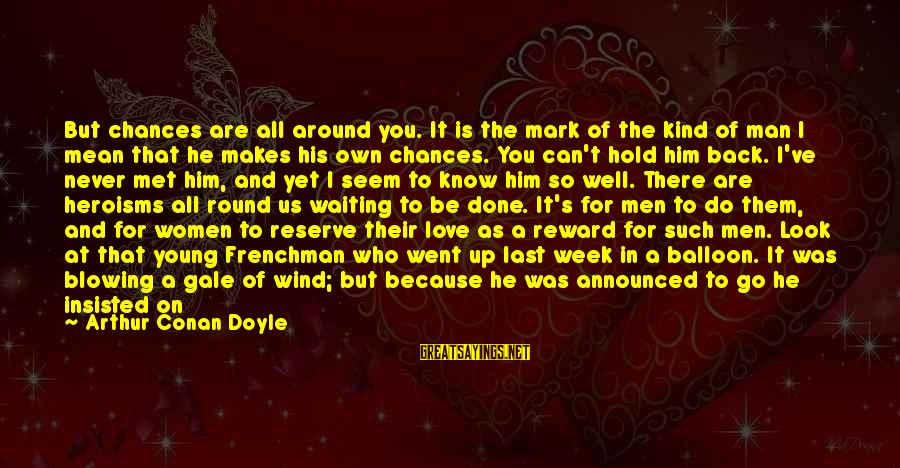 You Can Never Have Him Sayings By Arthur Conan Doyle: But chances are all around you. It is the mark of the kind of man