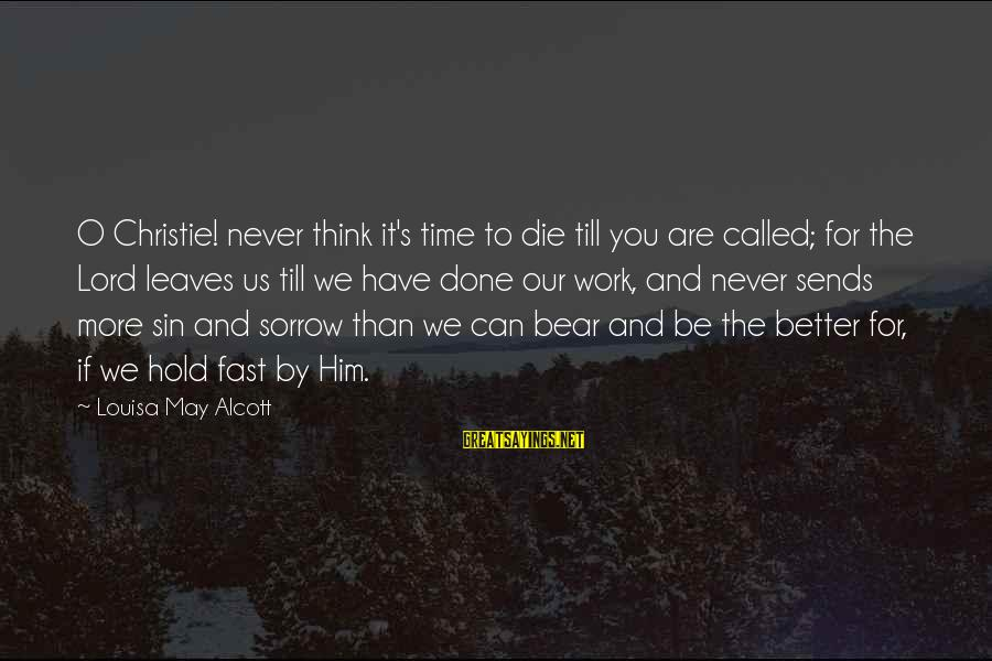 You Can Never Have Him Sayings By Louisa May Alcott: O Christie! never think it's time to die till you are called; for the Lord