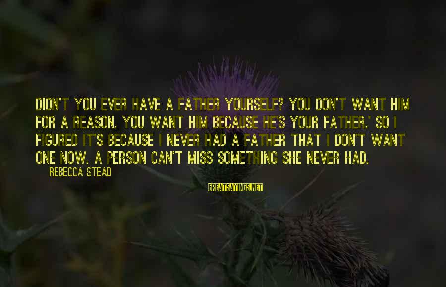 You Can Never Have Him Sayings By Rebecca Stead: Didn't you ever have a father yourself? You don't want him for a reason. You