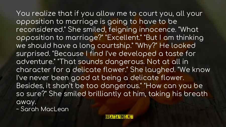 You Can Never Have Him Sayings By Sarah MacLean: You realize that if you allow me to court you, all your opposition to marriage