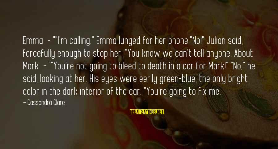 "You Can't Fix Me Sayings By Cassandra Clare: Emma - """"I'm calling."" Emma lunged for her phone.""No!"" Julian said, forcefully enough to stop"